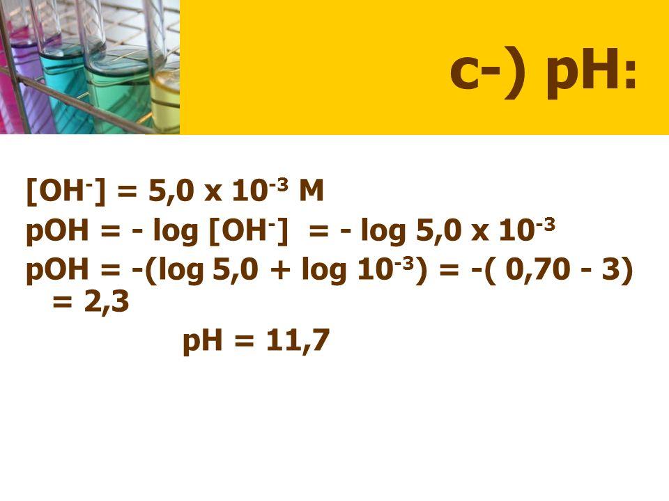 c-) pH: [OH-] = 5,0 x 10-3 M pOH = - log [OH-] = - log 5,0 x 10-3